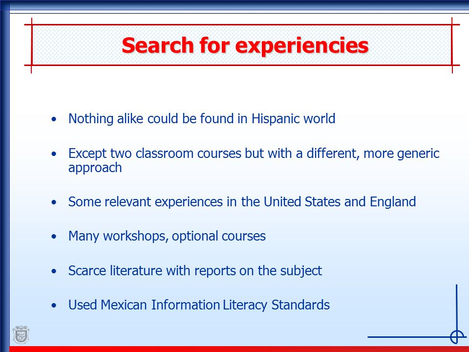 Search for experiencies Nothing alike could be found in Hispanic world Except two classroom courses but with a different, more generic approach Some relevant experiences in the United States and England Many workshops, optional courses Scarce literature with reports on the subject Used Mexican Information Literacy Standards