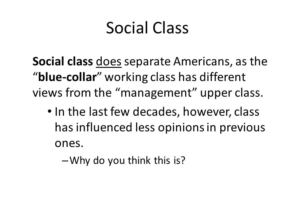 """Social Class Social class does separate Americans, as the """"blue-collar"""" working class has different views from the """"management"""" upper class. In the la"""