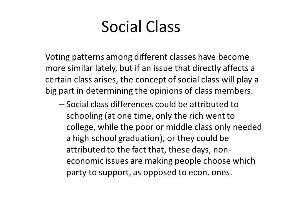 Social Class Voting patterns among different classes have become more similar lately, but if an issue that directly affects a certain class arises, the concept of social class will play a big part in determining the opinions of class members.