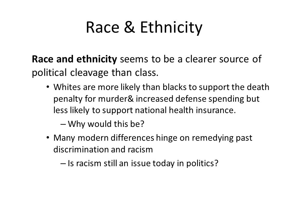Race & Ethnicity Race and ethnicity seems to be a clearer source of political cleavage than class.