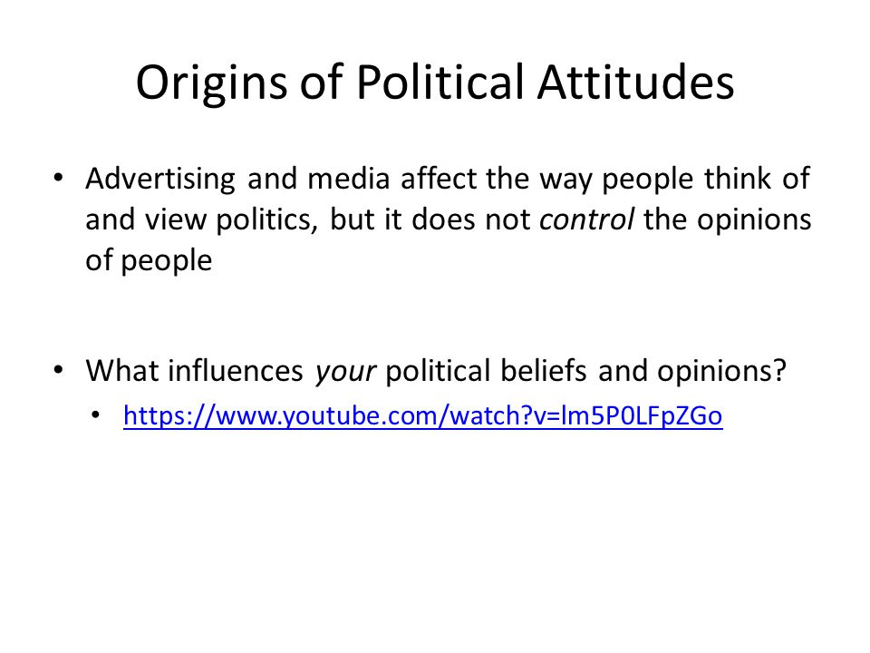 Origins of Political Attitudes Advertising and media affect the way people think of and view politics, but it does not control the opinions of people