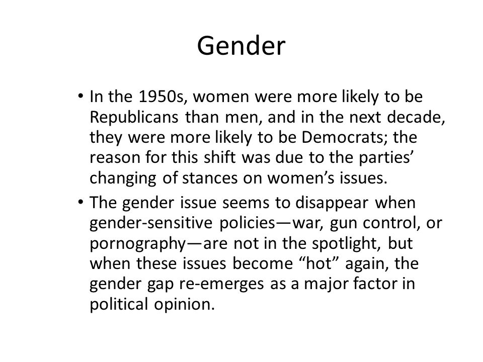 Gender In the 1950s, women were more likely to be Republicans than men, and in the next decade, they were more likely to be Democrats; the reason for this shift was due to the parties' changing of stances on women's issues.