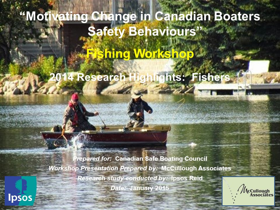 1 Motivating Change in Canadian Boaters Safety Behaviours Fishing Workshop 2014 Research Highlights: Fishers Prepared for: Canadian Safe Boating Council Workshop Presentation Prepared by: McCullough Associates Research study conducted by: Ipsos Reid Date: January 2015