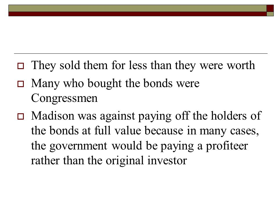  They sold them for less than they were worth  Many who bought the bonds were Congressmen  Madison was against paying off the holders of the bonds at full value because in many cases, the government would be paying a profiteer rather than the original investor