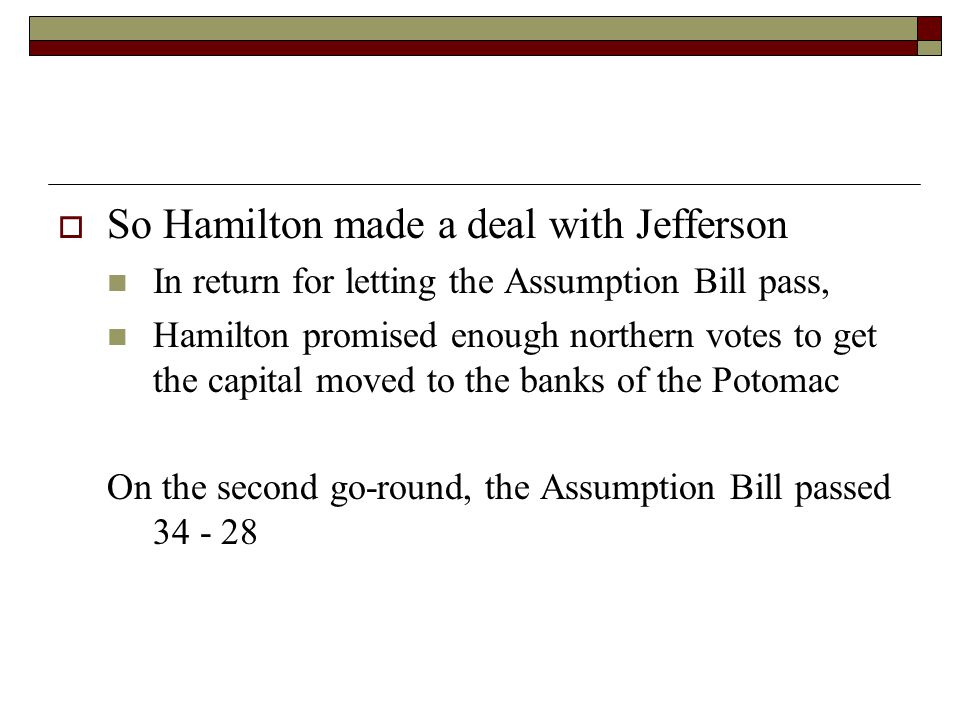  So Hamilton made a deal with Jefferson In return for letting the Assumption Bill pass, Hamilton promised enough northern votes to get the capital moved to the banks of the Potomac On the second go-round, the Assumption Bill passed 34 - 28