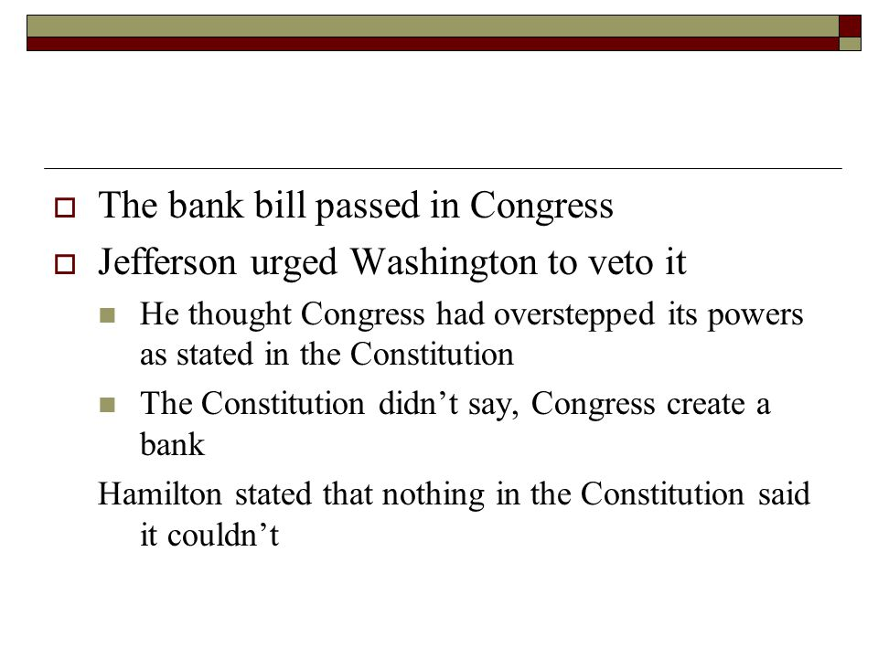  The bank bill passed in Congress  Jefferson urged Washington to veto it He thought Congress had overstepped its powers as stated in the Constitution The Constitution didn't say, Congress create a bank Hamilton stated that nothing in the Constitution said it couldn't