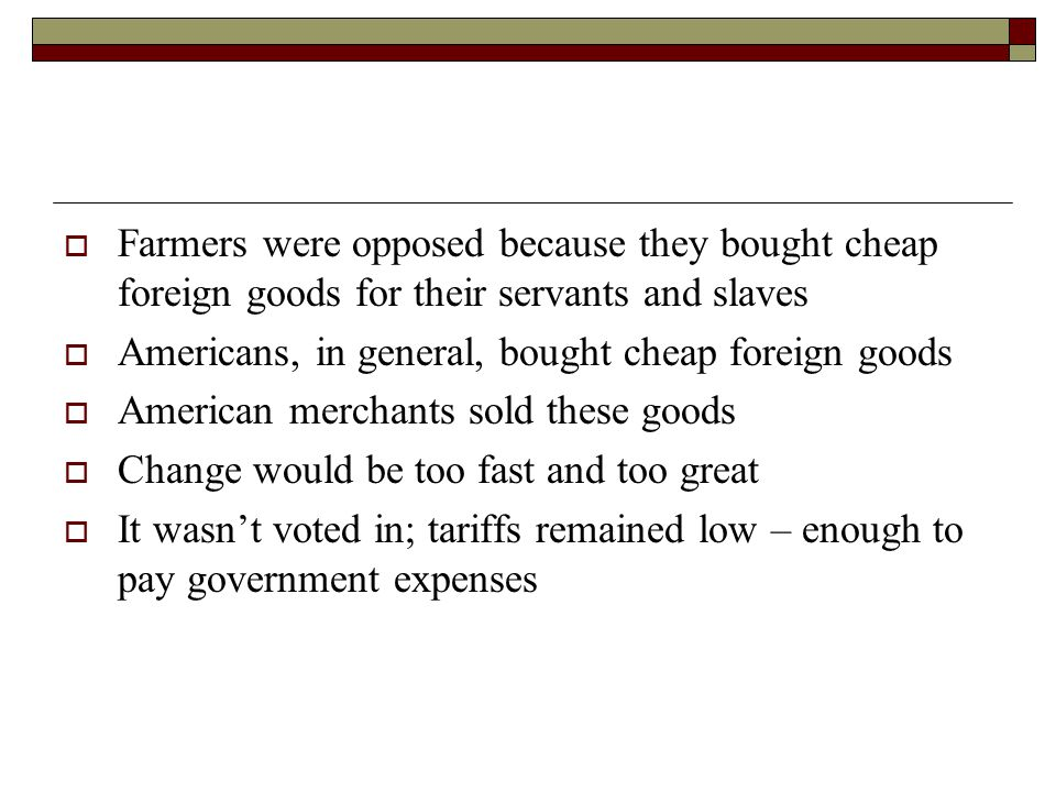  Farmers were opposed because they bought cheap foreign goods for their servants and slaves  Americans, in general, bought cheap foreign goods  American merchants sold these goods  Change would be too fast and too great  It wasn't voted in; tariffs remained low – enough to pay government expenses