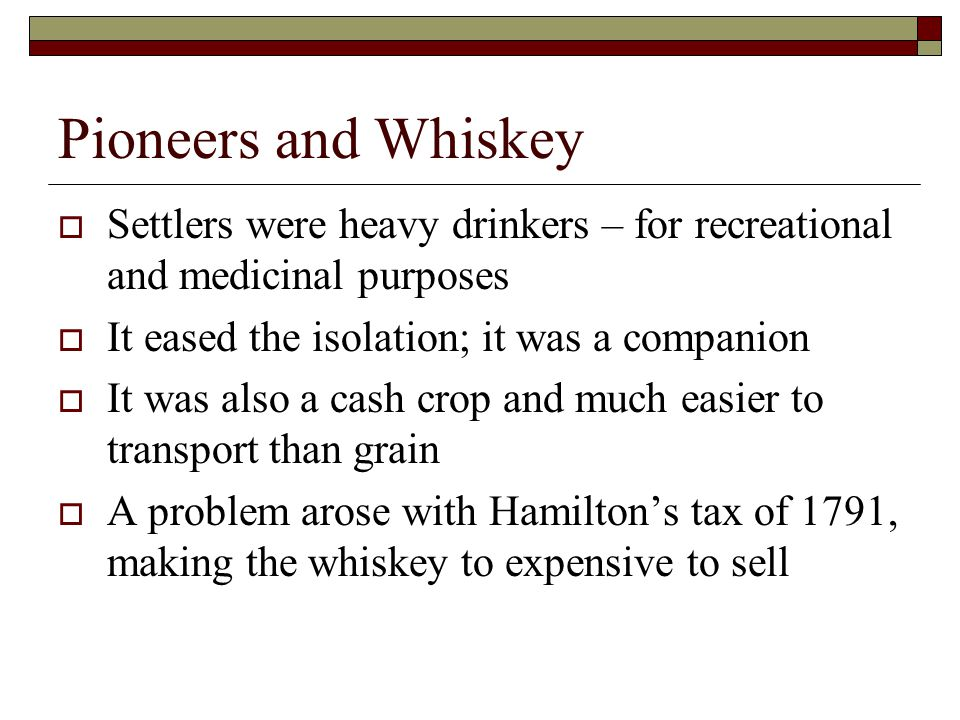 Pioneers and Whiskey  Settlers were heavy drinkers – for recreational and medicinal purposes  It eased the isolation; it was a companion  It was also a cash crop and much easier to transport than grain  A problem arose with Hamilton's tax of 1791, making the whiskey to expensive to sell