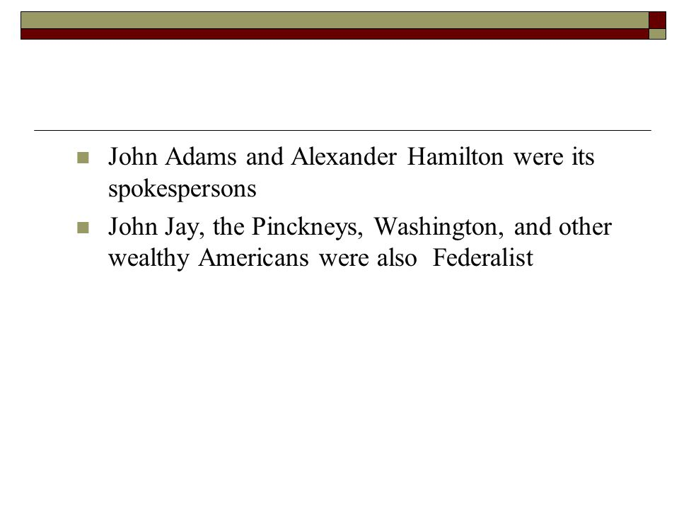 John Adams and Alexander Hamilton were its spokespersons John Jay, the Pinckneys, Washington, and other wealthy Americans were also Federalist