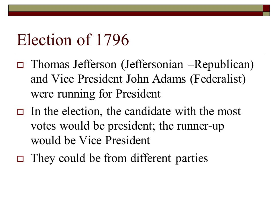 Election of 1796  Thomas Jefferson (Jeffersonian –Republican) and Vice President John Adams (Federalist) were running for President  In the election, the candidate with the most votes would be president; the runner-up would be Vice President  They could be from different parties