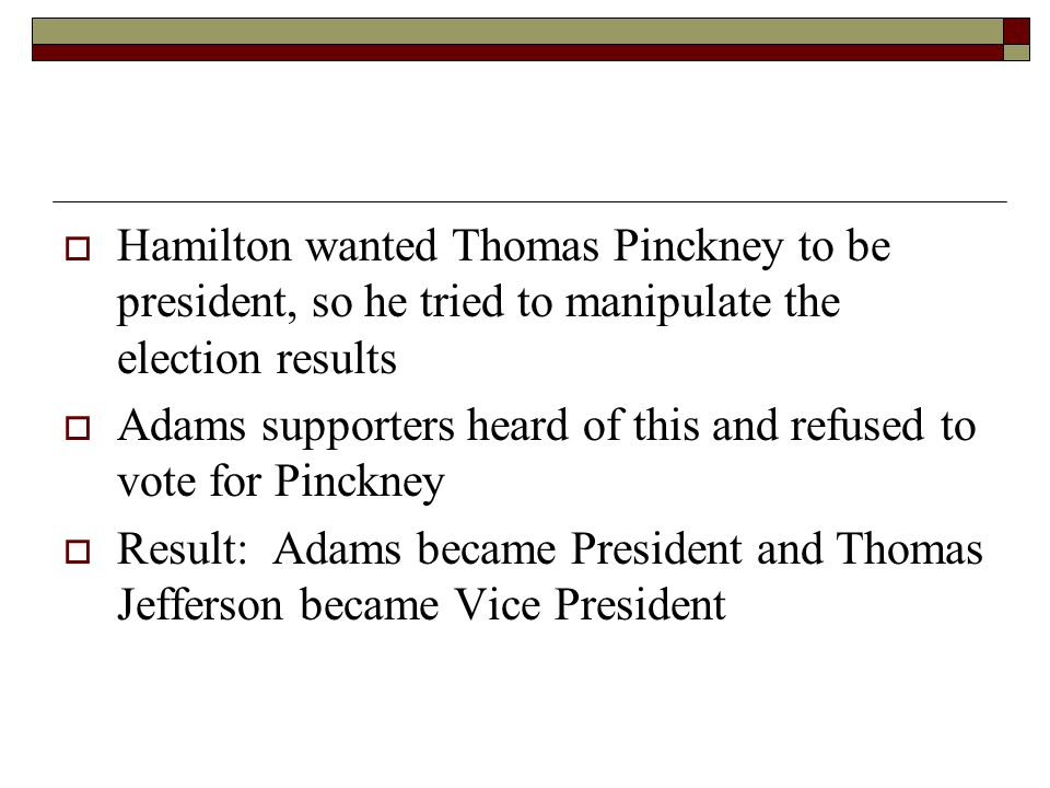  Hamilton wanted Thomas Pinckney to be president, so he tried to manipulate the election results  Adams supporters heard of this and refused to vote for Pinckney  Result: Adams became President and Thomas Jefferson became Vice President