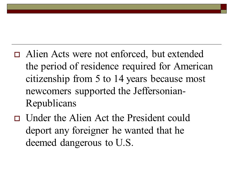 Alien Acts were not enforced, but extended the period of residence required for American citizenship from 5 to 14 years because most newcomers supported the Jeffersonian- Republicans  Under the Alien Act the President could deport any foreigner he wanted that he deemed dangerous to U.S.