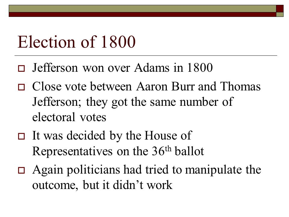 Election of 1800  Jefferson won over Adams in 1800  Close vote between Aaron Burr and Thomas Jefferson; they got the same number of electoral votes  It was decided by the House of Representatives on the 36 th ballot  Again politicians had tried to manipulate the outcome, but it didn't work