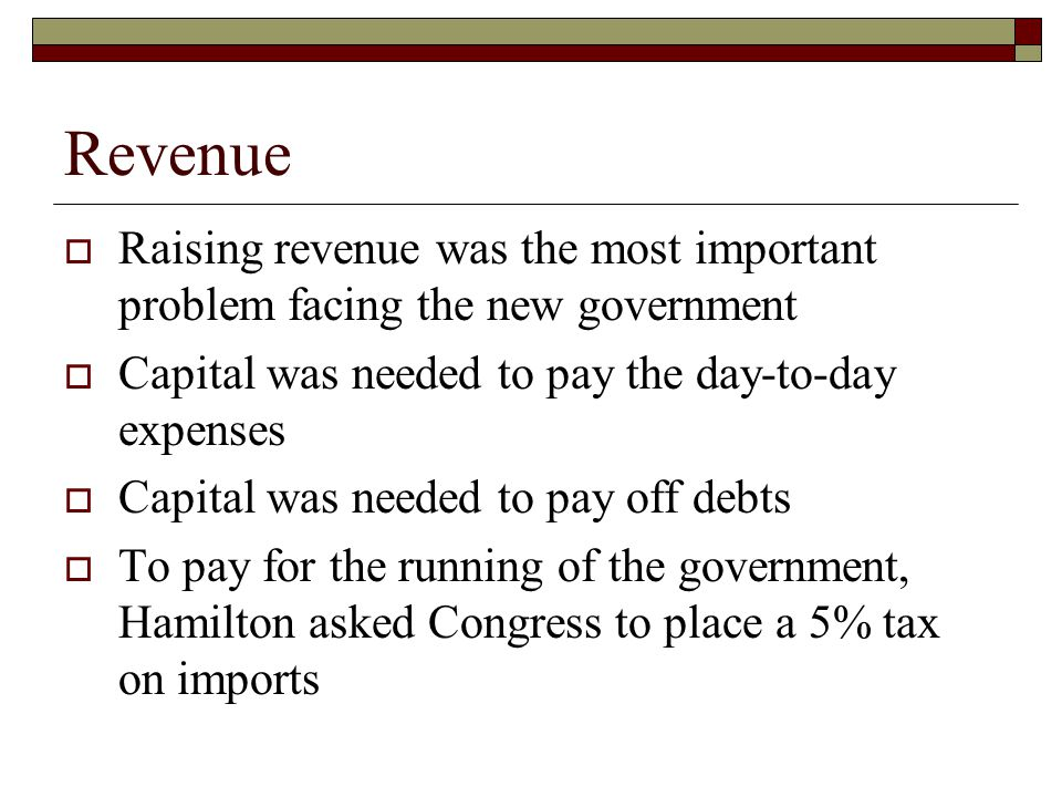 Revenue  Raising revenue was the most important problem facing the new government  Capital was needed to pay the day-to-day expenses  Capital was needed to pay off debts  To pay for the running of the government, Hamilton asked Congress to place a 5% tax on imports