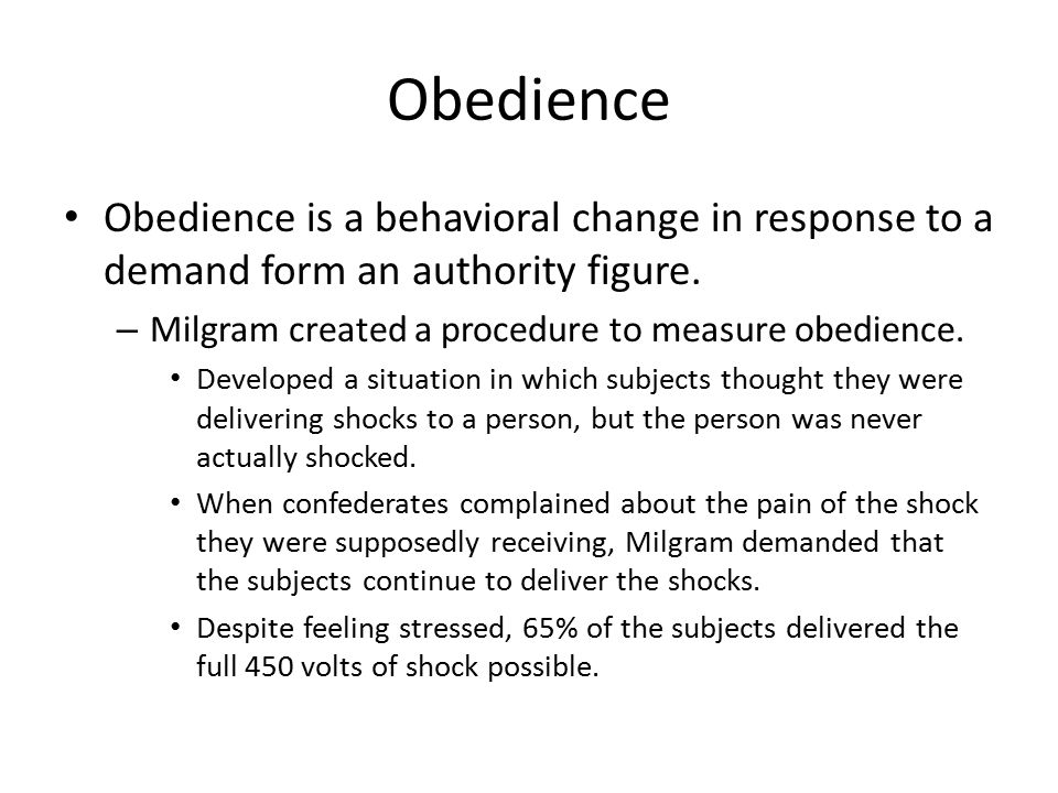 Obedience Obedience is a behavioral change in response to a demand form an authority figure.