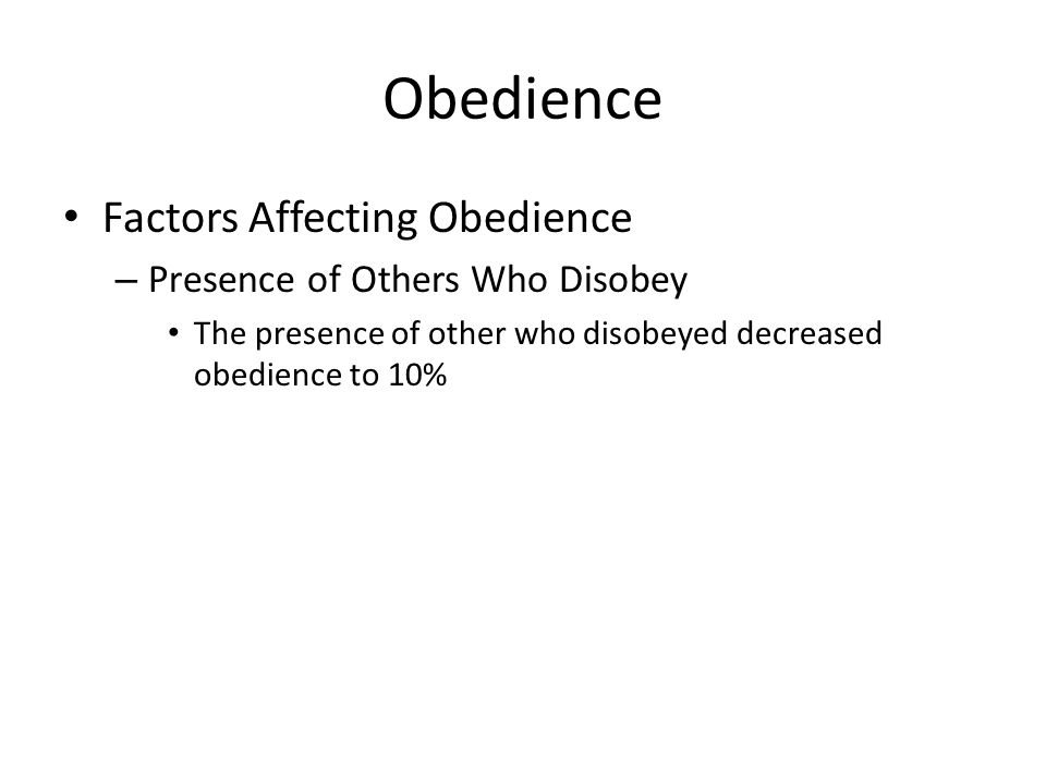 Obedience Factors Affecting Obedience – Presence of Others Who Disobey The presence of other who disobeyed decreased obedience to 10%