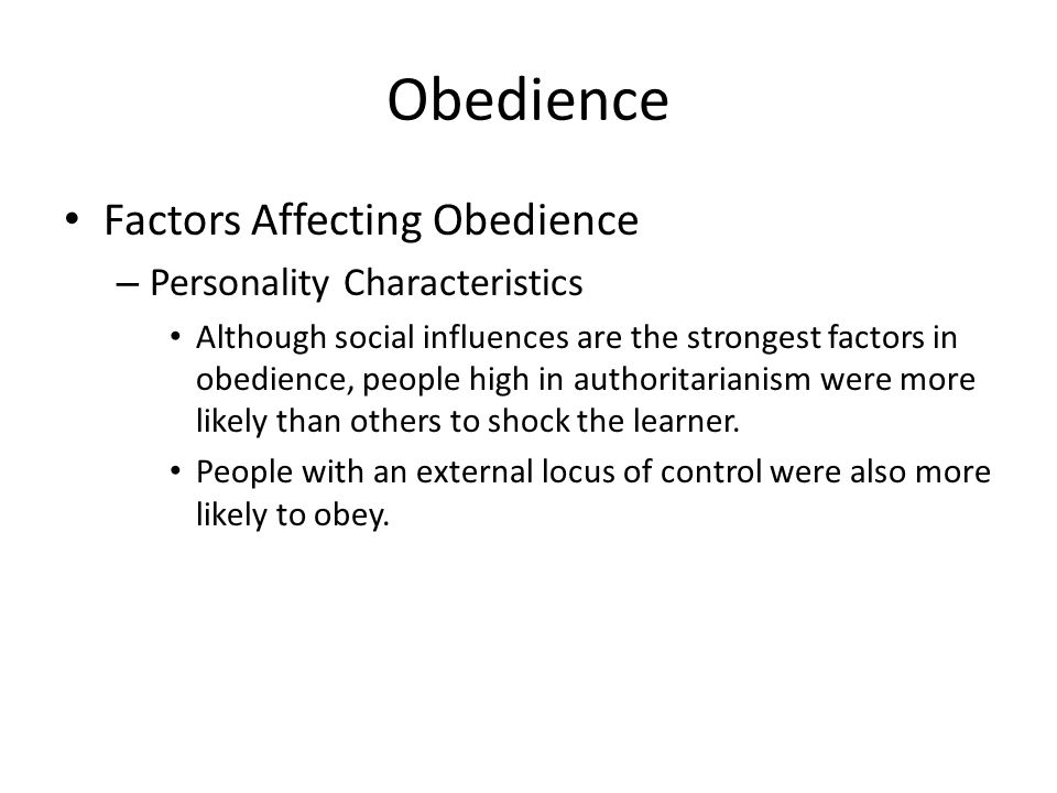 Obedience Factors Affecting Obedience – Personality Characteristics Although social influences are the strongest factors in obedience, people high in authoritarianism were more likely than others to shock the learner.