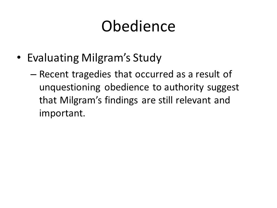 Obedience Evaluating Milgram's Study – Recent tragedies that occurred as a result of unquestioning obedience to authority suggest that Milgram's findings are still relevant and important.