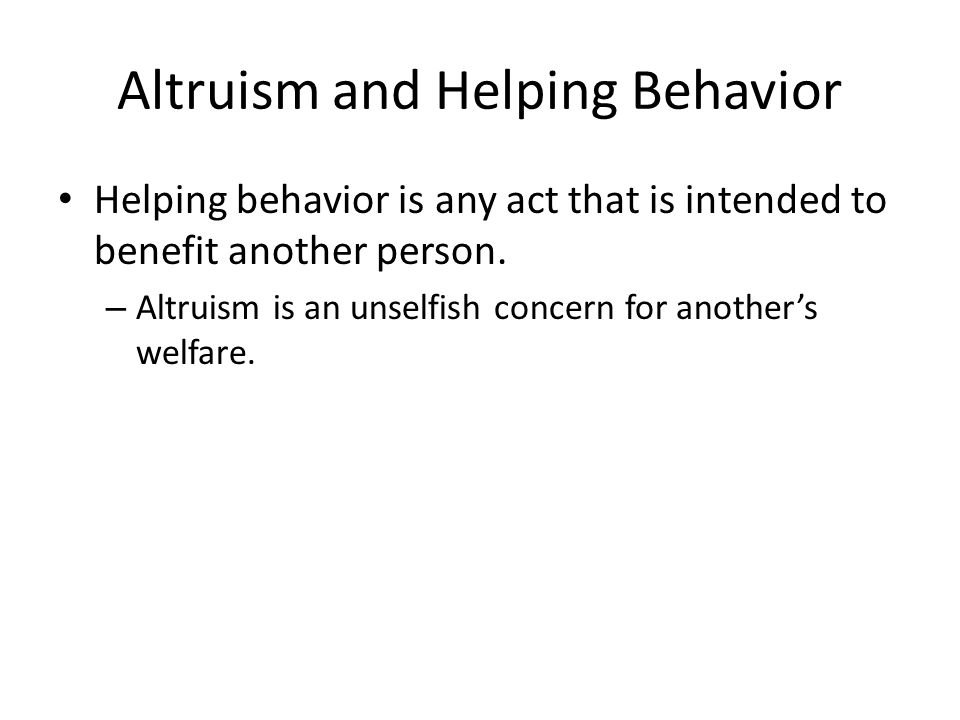 Altruism and Helping Behavior Helping behavior is any act that is intended to benefit another person.