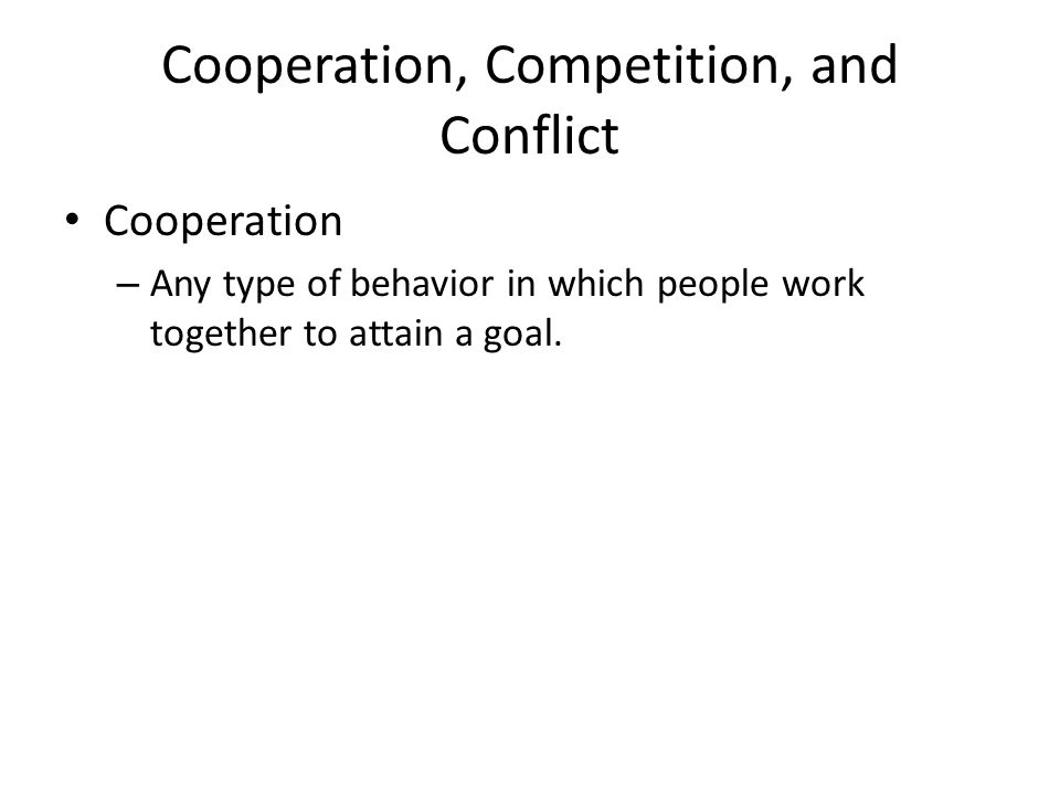 Cooperation, Competition, and Conflict Cooperation – Any type of behavior in which people work together to attain a goal.