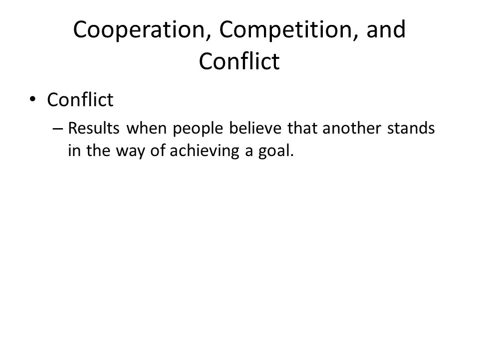 Cooperation, Competition, and Conflict Conflict – Results when people believe that another stands in the way of achieving a goal.