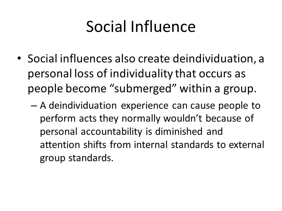 Social Influence Social influences also create deindividuation, a personal loss of individuality that occurs as people become submerged within a group.