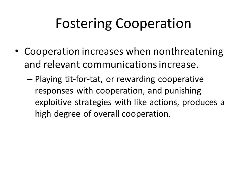 Fostering Cooperation Cooperation increases when nonthreatening and relevant communications increase.