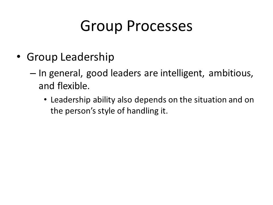 Group Processes Group Leadership – In general, good leaders are intelligent, ambitious, and flexible.