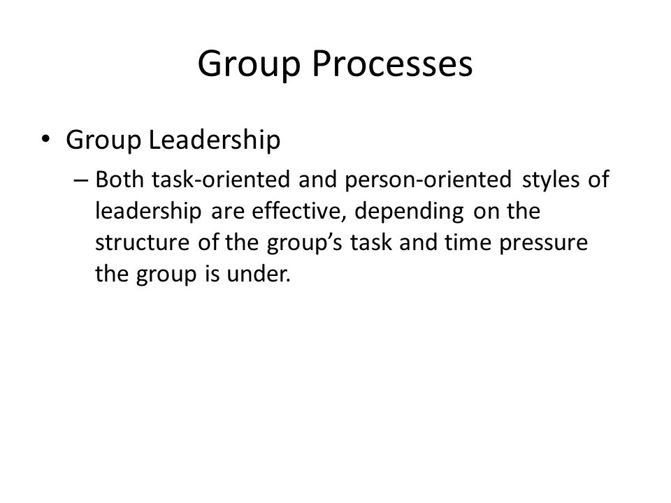 Group Processes Group Leadership – Both task-oriented and person-oriented styles of leadership are effective, depending on the structure of the group's task and time pressure the group is under.