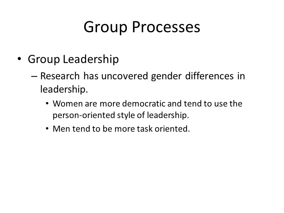 Group Processes Group Leadership – Research has uncovered gender differences in leadership.