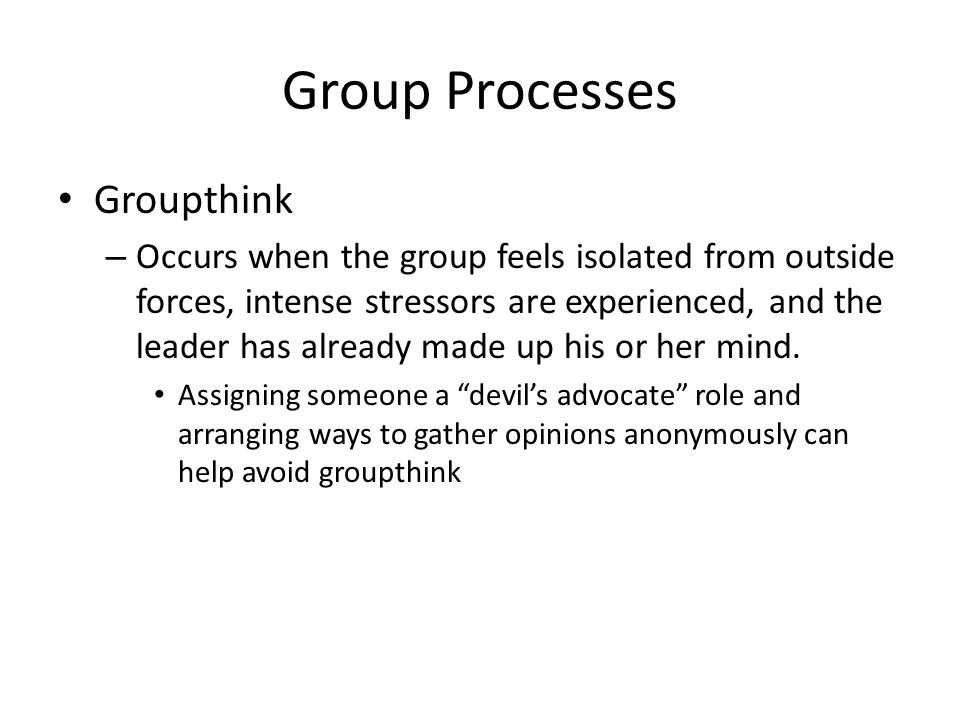 Group Processes Groupthink – Occurs when the group feels isolated from outside forces, intense stressors are experienced, and the leader has already made up his or her mind.