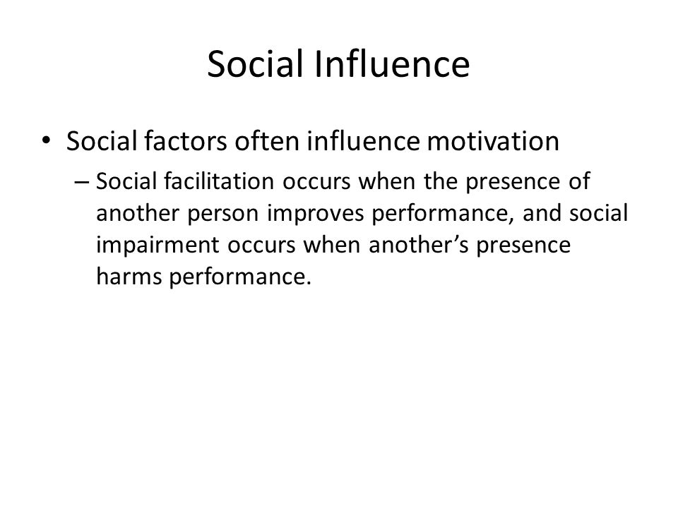 Social Influence Social factors often influence motivation – Social facilitation occurs when the presence of another person improves performance, and social impairment occurs when another's presence harms performance.