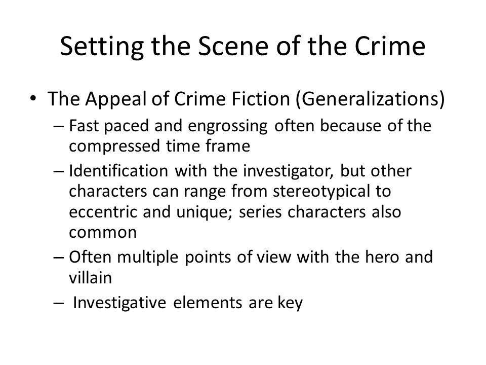Setting the Scene of the Crime The Appeal of Crime Fiction (Generalizations) – Fast paced and engrossing often because of the compressed time frame – Identification with the investigator, but other characters can range from stereotypical to eccentric and unique; series characters also common – Often multiple points of view with the hero and villain – Investigative elements are key