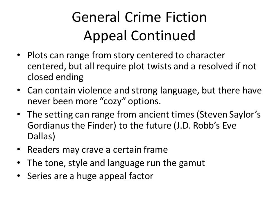 General Crime Fiction Appeal Continued Plots can range from story centered to character centered, but all require plot twists and a resolved if not closed ending Can contain violence and strong language, but there have never been more cozy options.