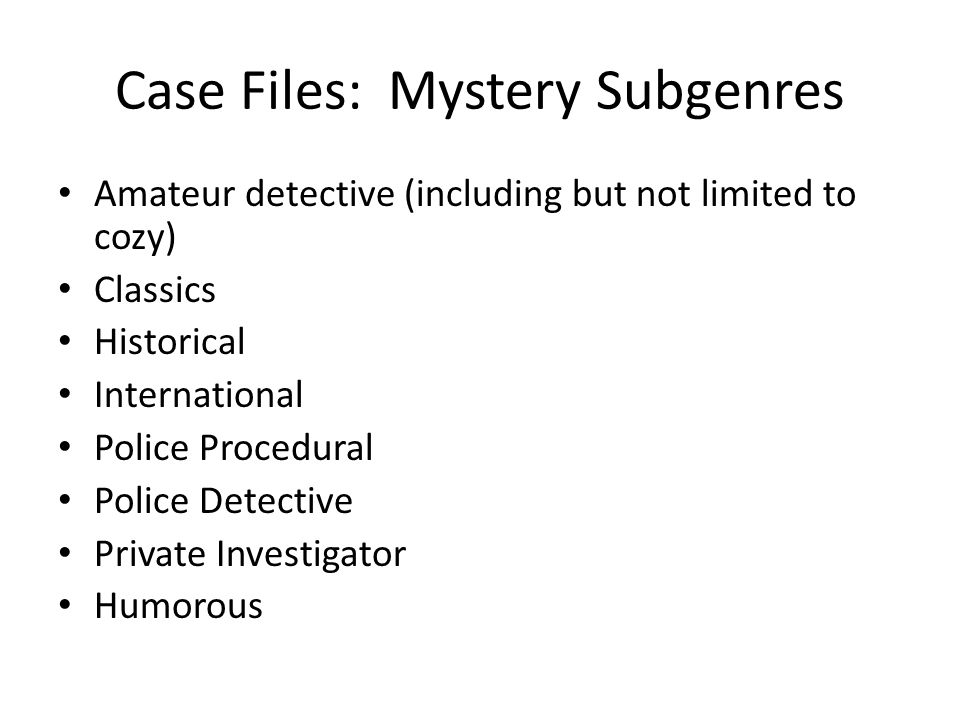 Case Files: Mystery Subgenres Amateur detective (including but not limited to cozy) Classics Historical International Police Procedural Police Detective Private Investigator Humorous