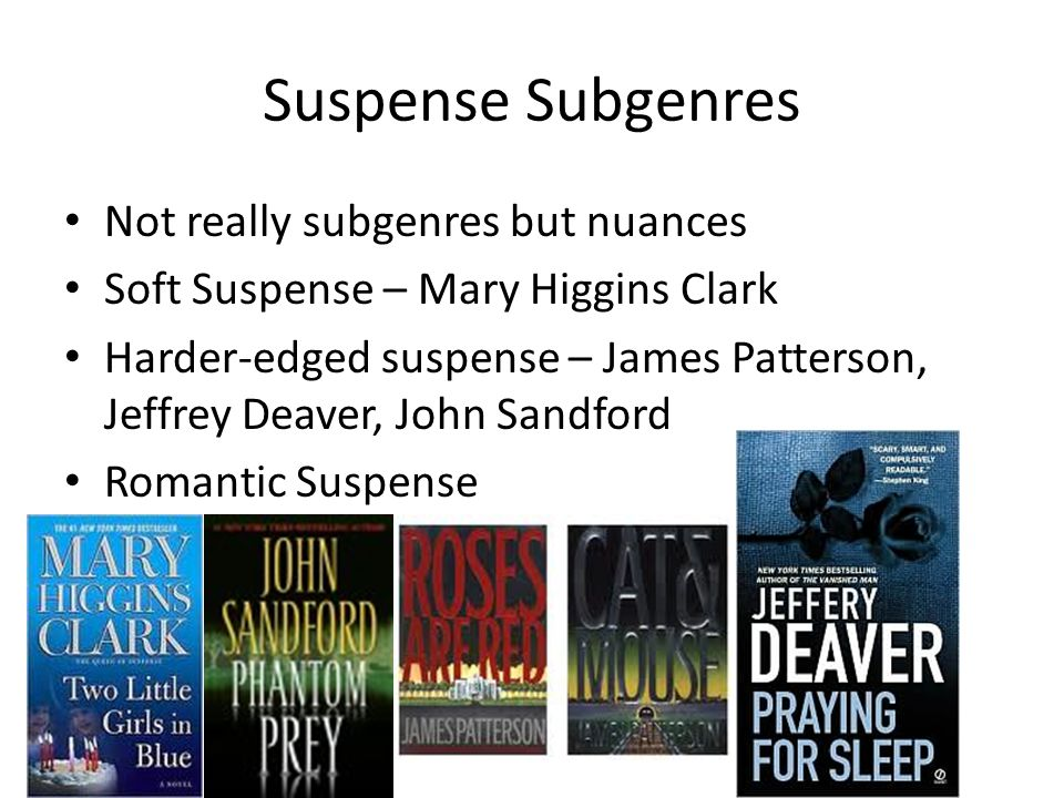 Suspense Subgenres Not really subgenres but nuances Soft Suspense – Mary Higgins Clark Harder-edged suspense – James Patterson, Jeffrey Deaver, John Sandford Romantic Suspense