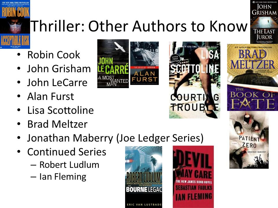 Thriller: Other Authors to Know Robin Cook John Grisham John LeCarre Alan Furst Lisa Scottoline Brad Meltzer Jonathan Maberry (Joe Ledger Series) Continued Series – Robert Ludlum – Ian Fleming