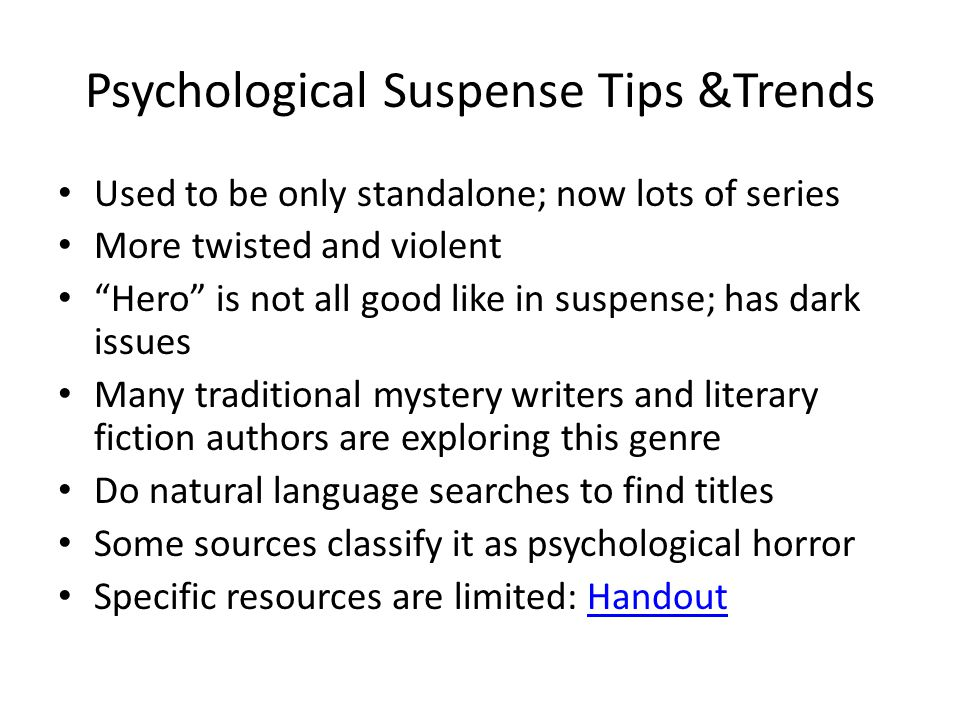 Psychological Suspense Tips &Trends Used to be only standalone; now lots of series More twisted and violent Hero is not all good like in suspense; has dark issues Many traditional mystery writers and literary fiction authors are exploring this genre Do natural language searches to find titles Some sources classify it as psychological horror Specific resources are limited: HandoutHandout
