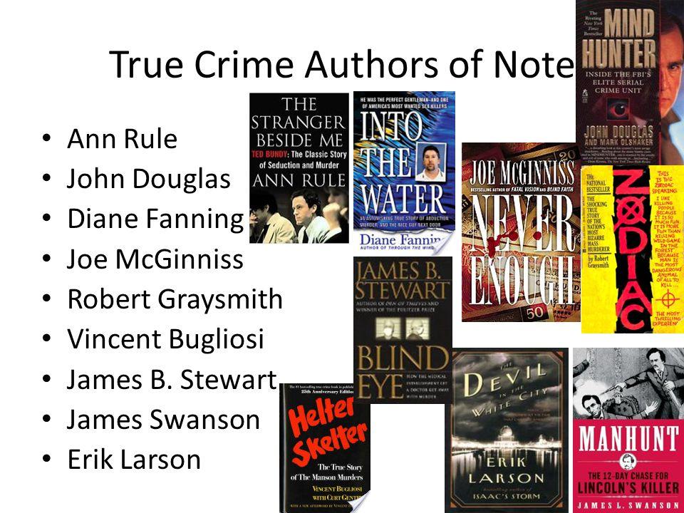 True Crime Authors of Note Ann Rule John Douglas Diane Fanning Joe McGinniss Robert Graysmith Vincent Bugliosi James B.