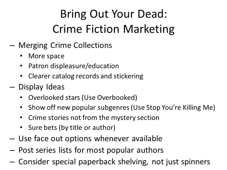 Bring Out Your Dead: Crime Fiction Marketing – Merging Crime Collections More space Patron displeasure/education Clearer catalog records and stickering – Display Ideas Overlooked stars (Use Overbooked) Show off new popular subgenres (Use Stop You're Killing Me) Crime stories not from the mystery section Sure bets (by title or author) – Use face out options whenever available – Post series lists for most popular authors – Consider special paperback shelving, not just spinners