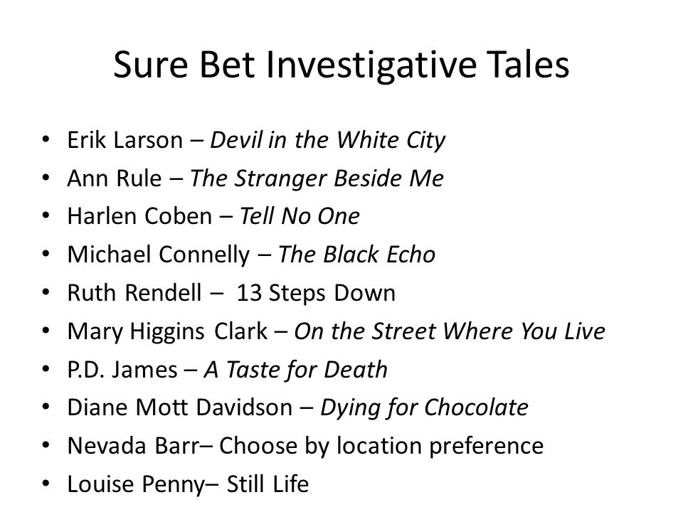 Sure Bet Investigative Tales Erik Larson – Devil in the White City Ann Rule – The Stranger Beside Me Harlen Coben – Tell No One Michael Connelly – The Black Echo Ruth Rendell – 13 Steps Down Mary Higgins Clark – On the Street Where You Live P.D.