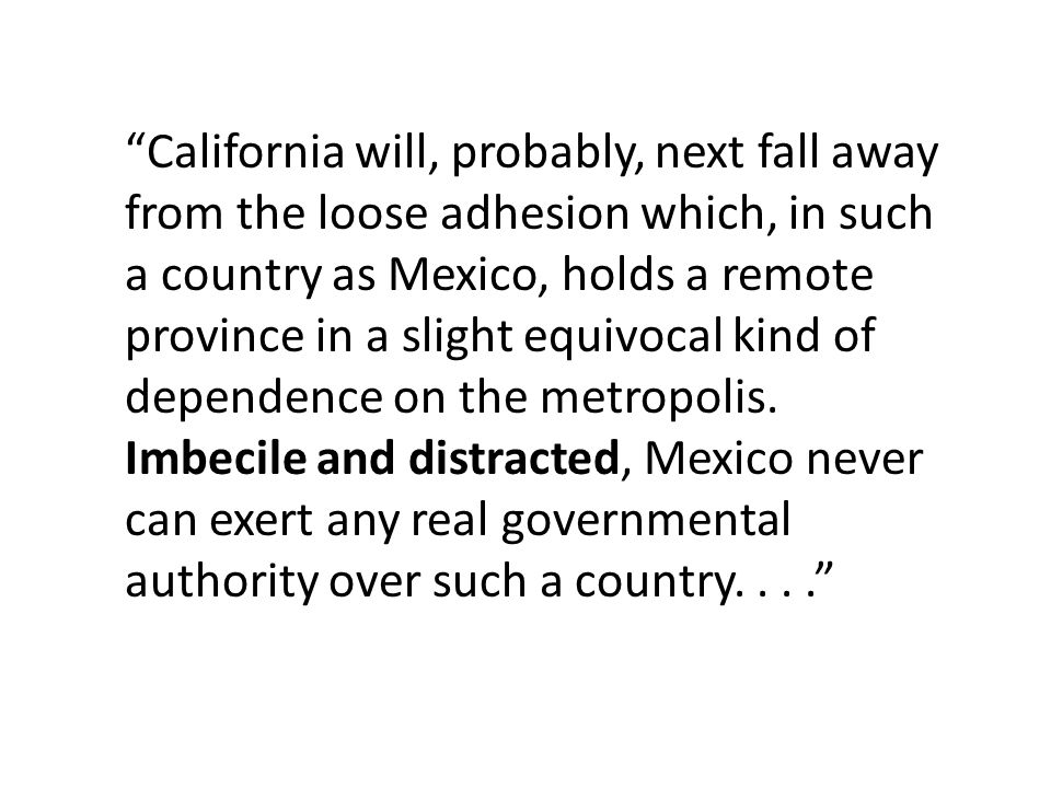 California will, probably, next fall away from the loose adhesion which, in such a country as Mexico, holds a remote province in a slight equivocal kind of dependence on the metropolis.