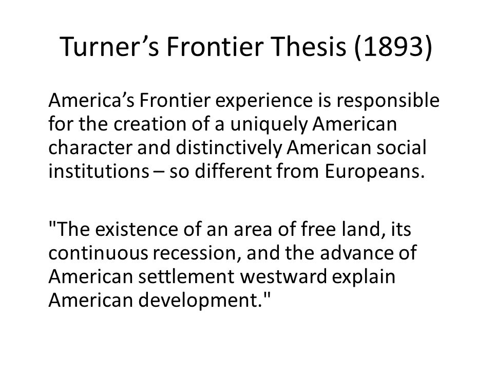 Turner's Frontier Thesis (1893) America's Frontier experience is responsible for the creation of a uniquely American character and distinctively American social institutions – so different from Europeans.