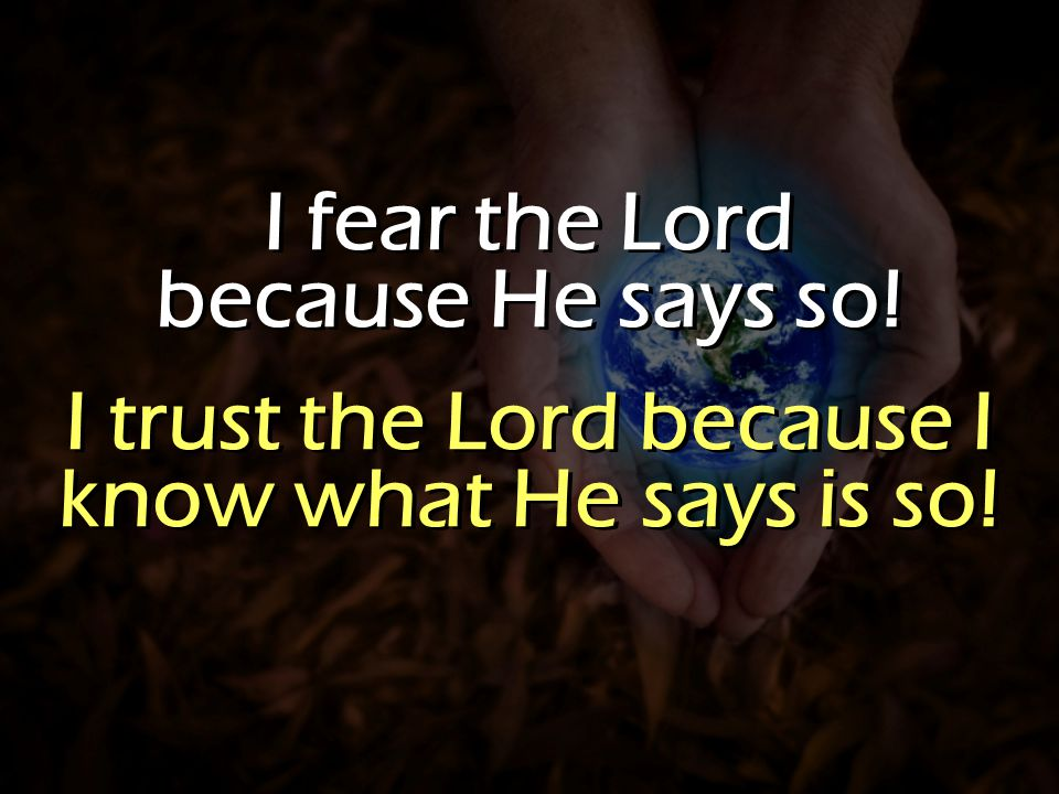 I fear the Lord because He says so! I trust the Lord because I know what He says is so! I fear the Lord because He says so! I trust the Lord because I