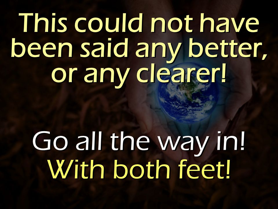 This could not have been said any better, or any clearer! Go all the way in! With both feet! Go all the way in! With both feet!
