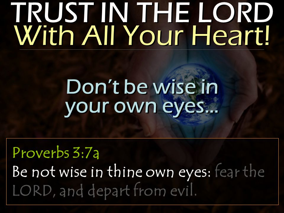 TRUST IN THE LORD With All Your Heart! Proverbs 3:7a Be not wise in thine own eyes: fear the LORD, and depart from evil. Don't be wise in your own eye