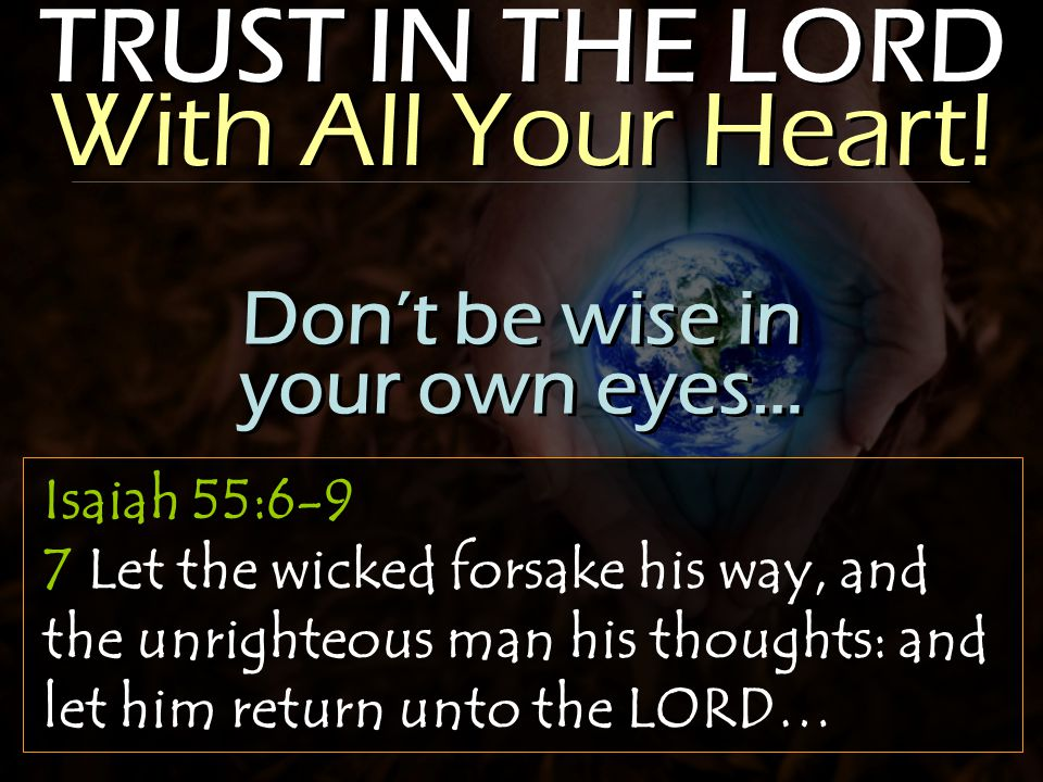 TRUST IN THE LORD With All Your Heart! Isaiah 55:6-9 7 Let the wicked forsake his way, and the unrighteous man his thoughts: and let him return unto t