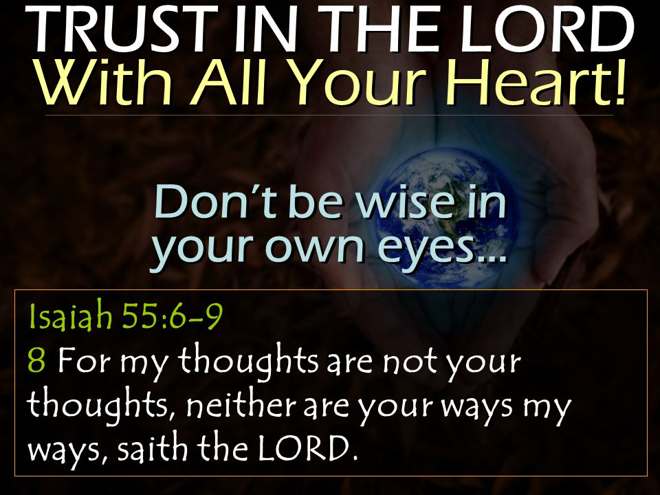 TRUST IN THE LORD With All Your Heart! Isaiah 55:6-9 8 For my thoughts are not your thoughts, neither are your ways my ways, saith the LORD. Don't be