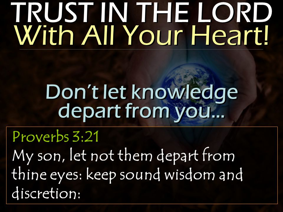 TRUST IN THE LORD With All Your Heart! Proverbs 3:21 My son, let not them depart from thine eyes: keep sound wisdom and discretion: Don't let knowledg
