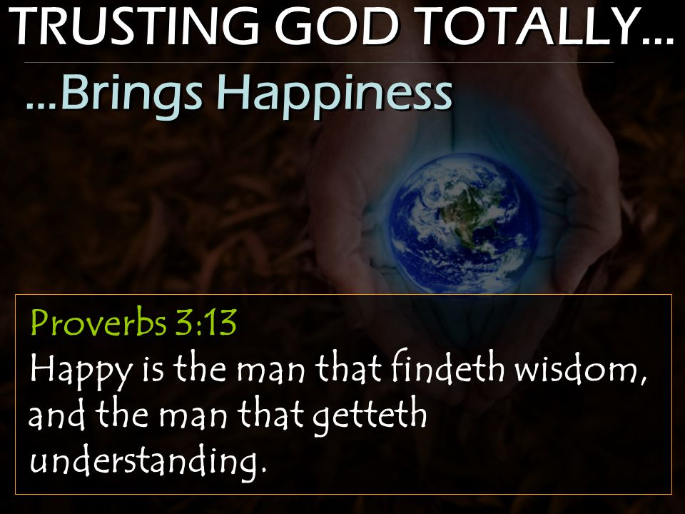 TRUSTING GOD TOTALLY… Proverbs 3:13 Happy is the man that findeth wisdom, and the man that getteth understanding. …Brings Happiness